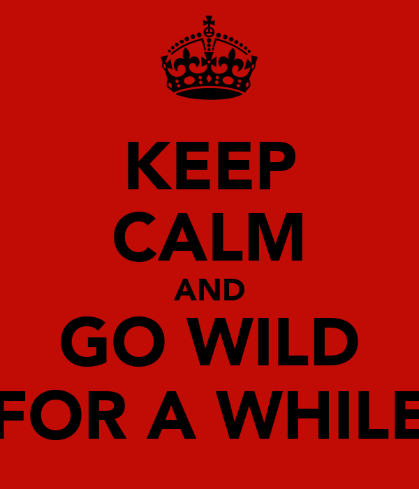 KEEP CALM AND GO WILD FOR A WHILE