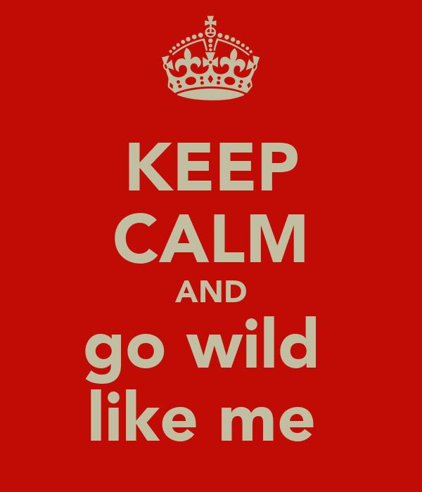 KEEP CALM AND go wild  like me