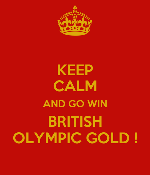 KEEP CALM AND GO WIN BRITISH OLYMPIC GOLD !