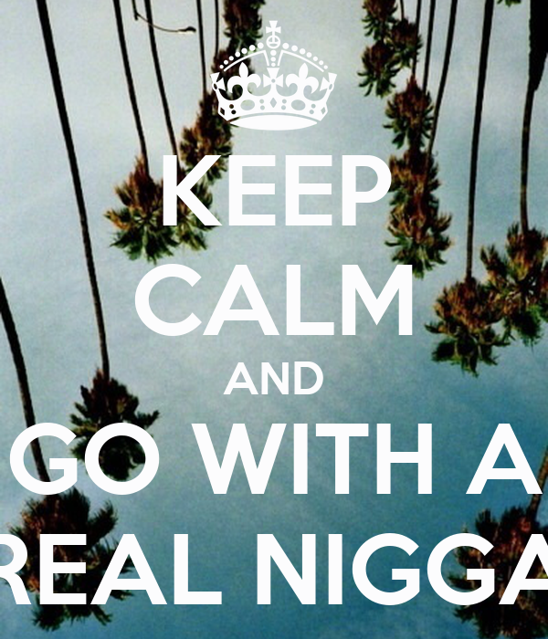 KEEP CALM AND GO WITH A REAL NIGGA