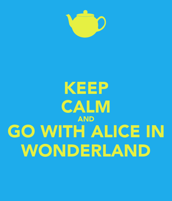 KEEP CALM AND GO WITH ALICE IN WONDERLAND