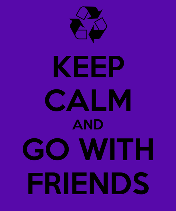 KEEP CALM AND GO WITH FRIENDS