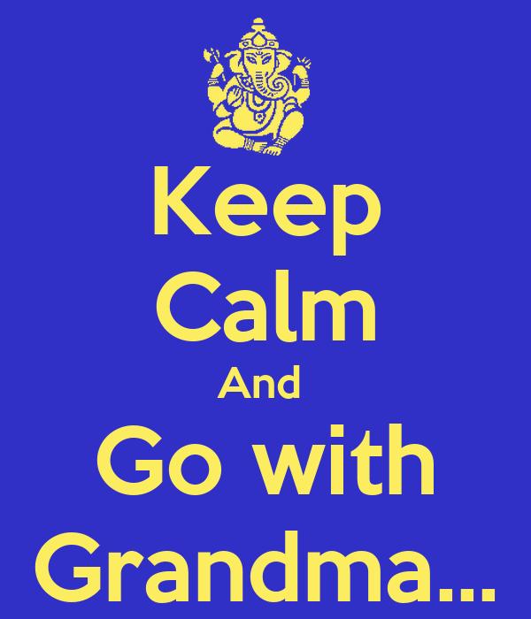 Keep Calm And  Go with Grandma…