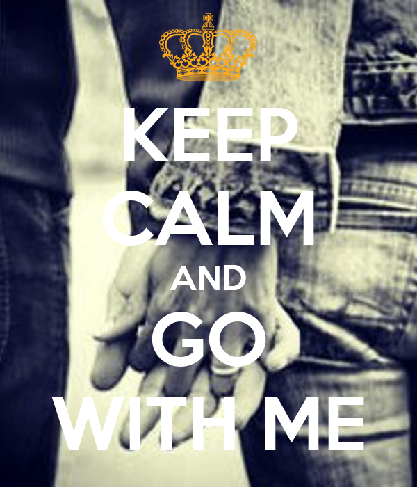 KEEP CALM AND GO WITH ME