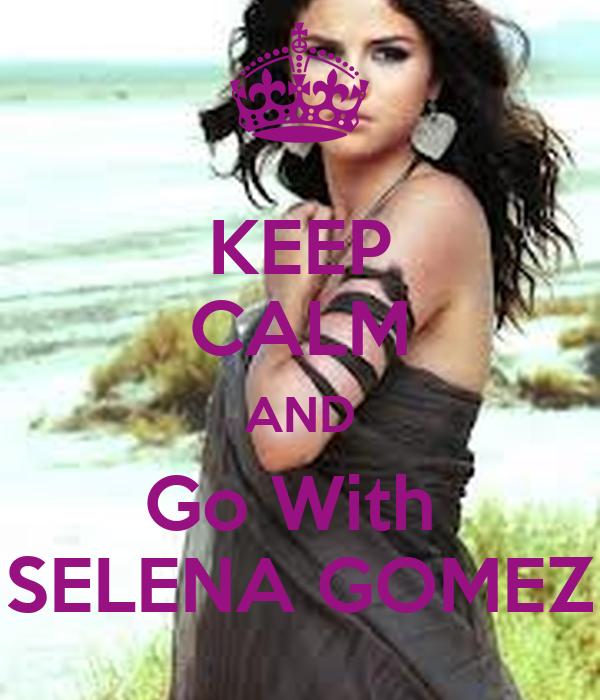 KEEP CALM AND Go With  SELENA GOMEZ