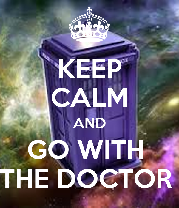 KEEP CALM AND GO WITH  THE DOCTOR