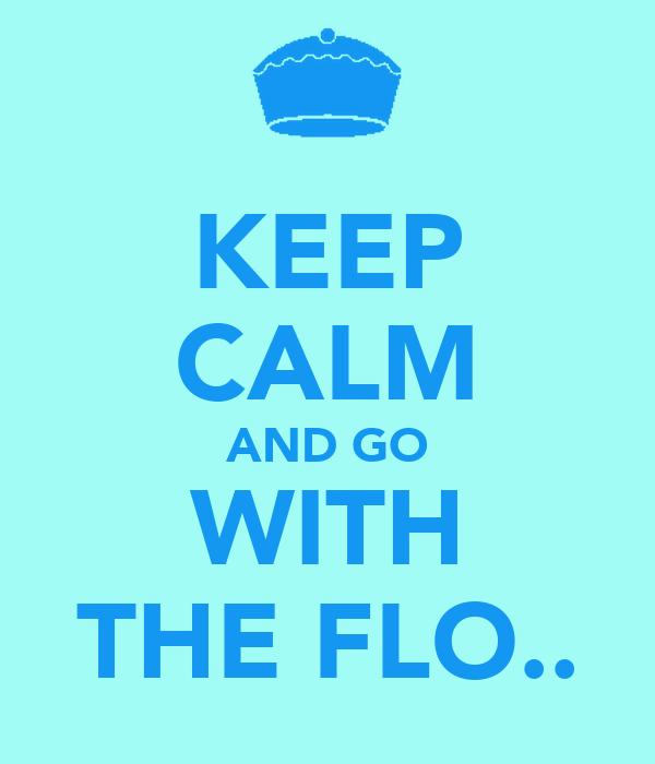 KEEP CALM AND GO WITH THE FLO..