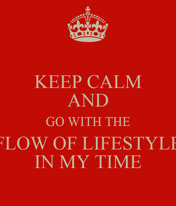 KEEP CALM AND GO WITH THE FLOW OF LIFESTYLE IN MY TIME