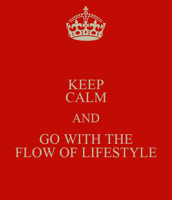 KEEP CALM AND GO WITH THE FLOW OF LIFESTYLE