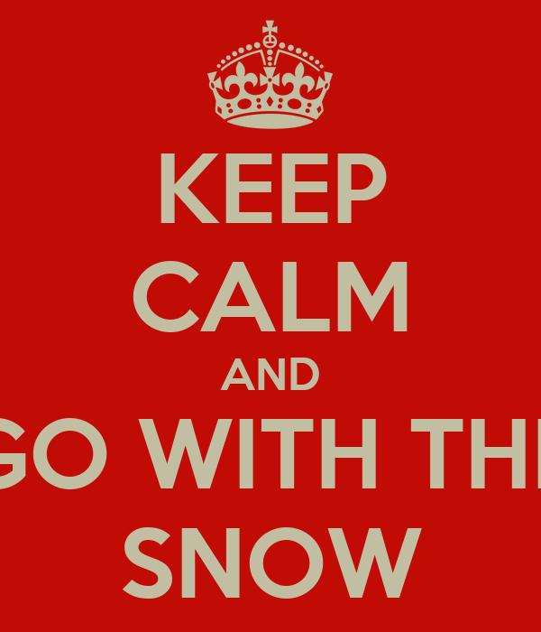 KEEP CALM AND GO WITH THE SNOW