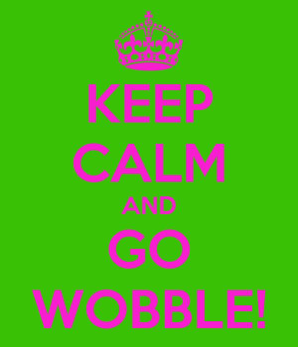 KEEP CALM AND GO WOBBLE!