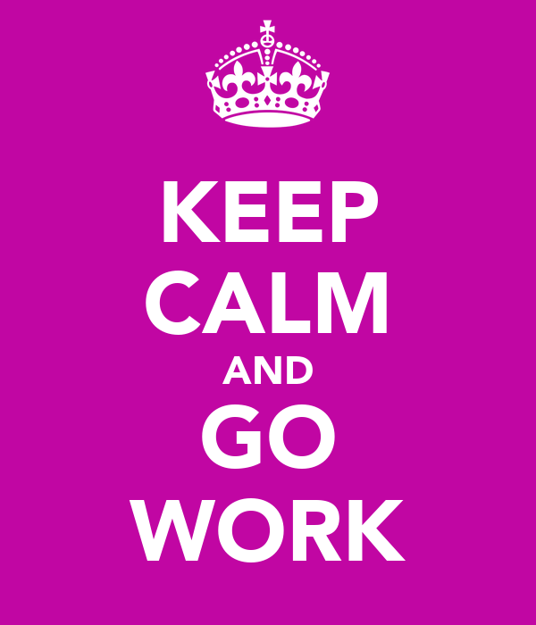 KEEP CALM AND GO WORK