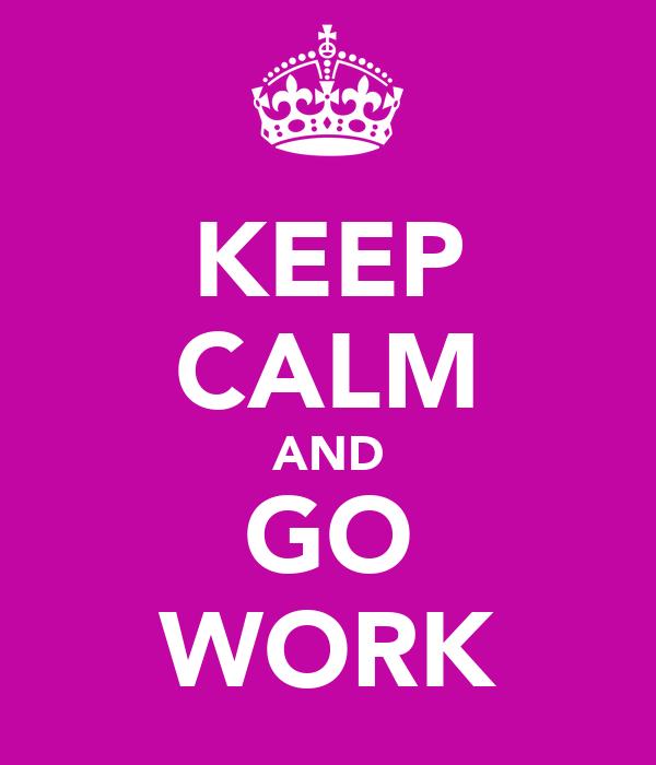 KEEP CALM AND GO WORK