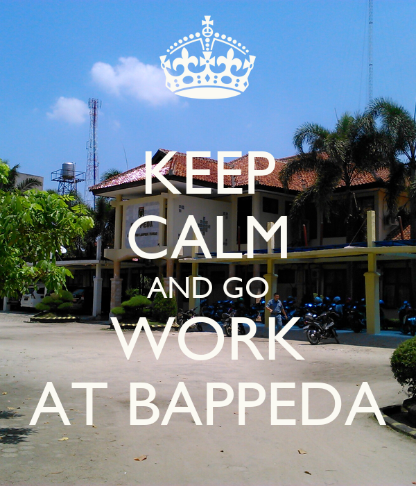 KEEP CALM AND GO WORK AT BAPPEDA