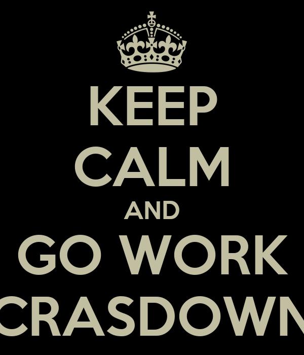 KEEP CALM AND GO WORK CRASDOWN