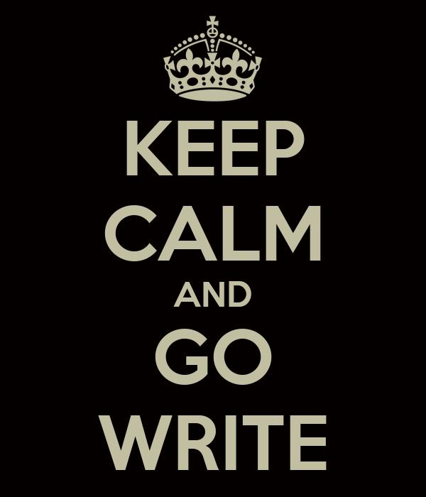 KEEP CALM AND GO WRITE