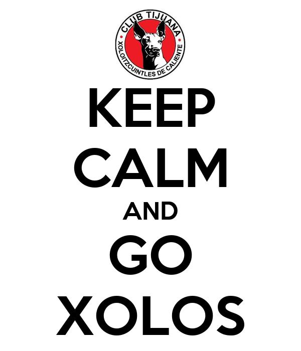 KEEP CALM AND GO XOLOS