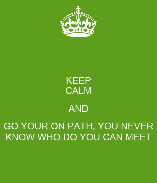 KEEP CALM AND GO YOUR ON PATH, YOU NEVER KNOW WHO DO YOU CAN MEET
