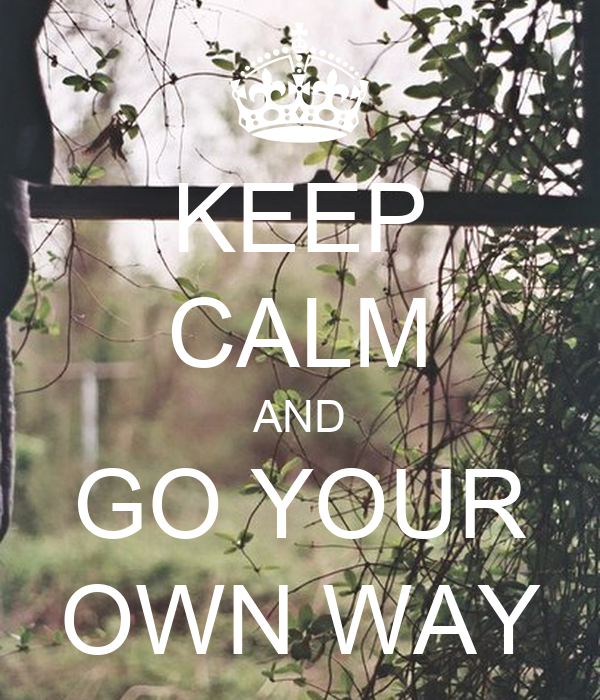 KEEP CALM AND GO YOUR OWN WAY