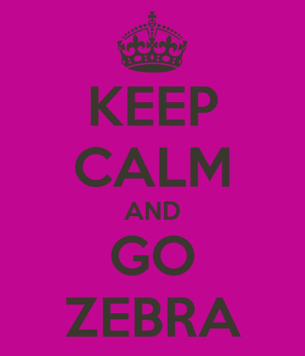 KEEP CALM AND GO ZEBRA