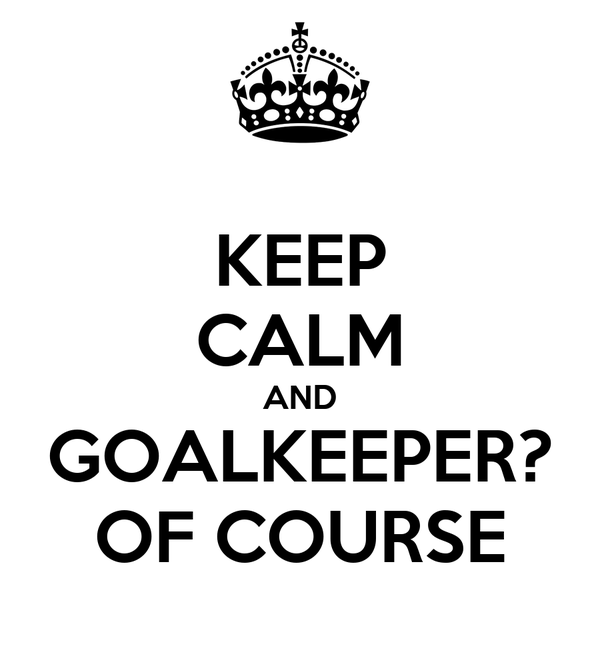 KEEP CALM AND GOALKEEPER? OF COURSE