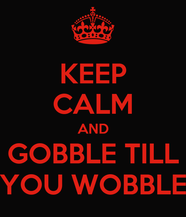 KEEP CALM AND GOBBLE TILL YOU WOBBLE