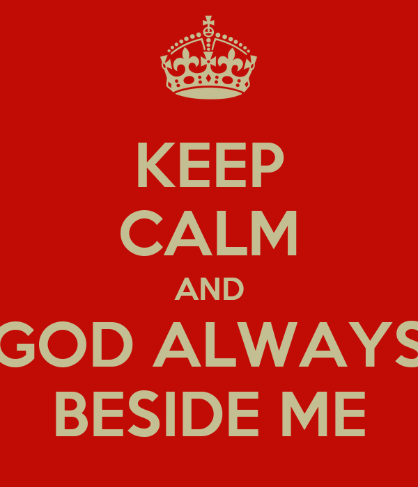 KEEP CALM AND GOD ALWAYS BESIDE ME
