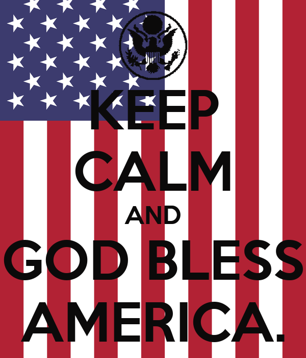 KEEP CALM AND GOD BLESS AMERICA.