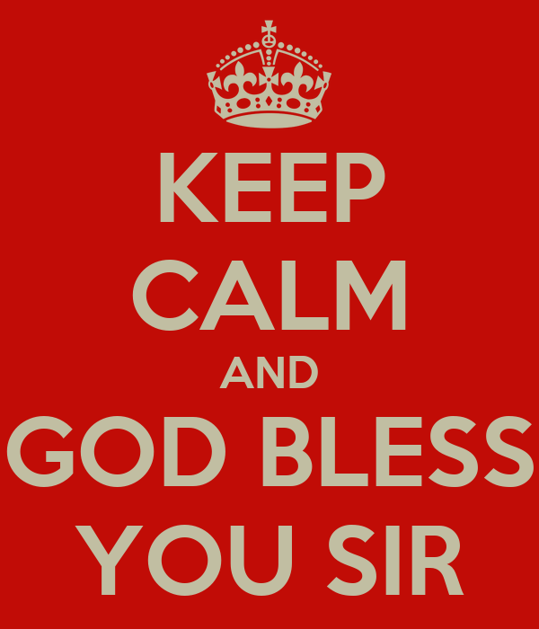 KEEP CALM AND GOD BLESS YOU SIR