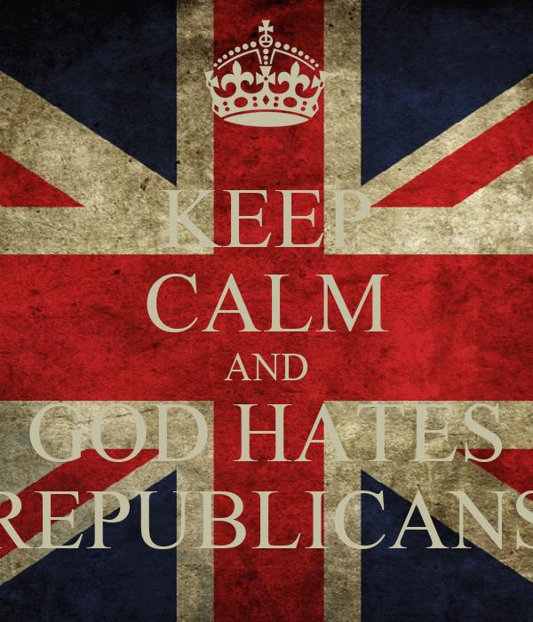 KEEP CALM AND GOD HATES REPUBLICANS