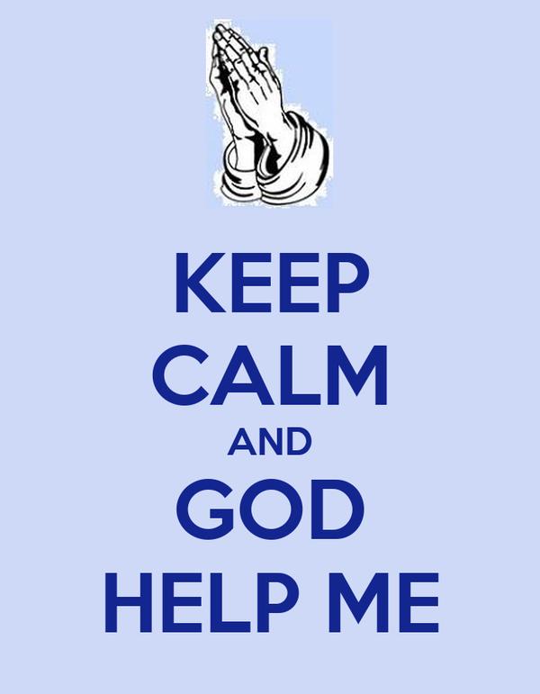 KEEP CALM AND GOD HELP ME
