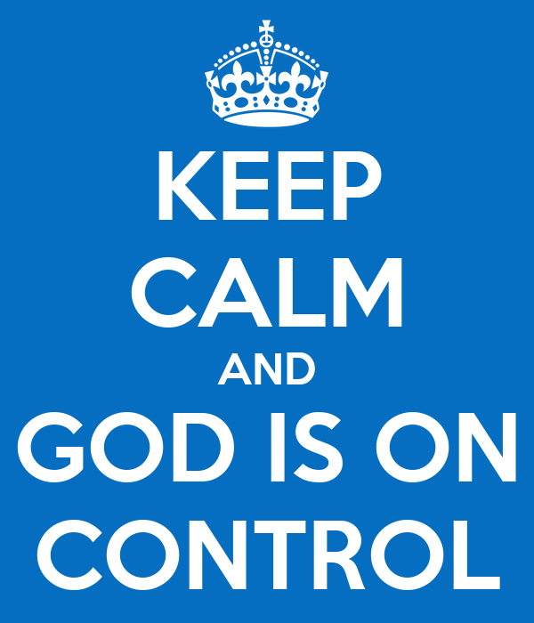 KEEP CALM AND GOD IS ON CONTROL