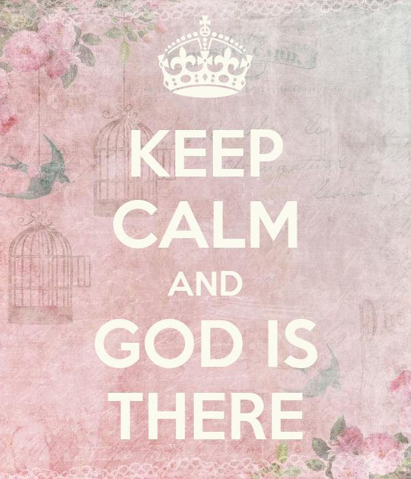 KEEP CALM AND GOD IS THERE
