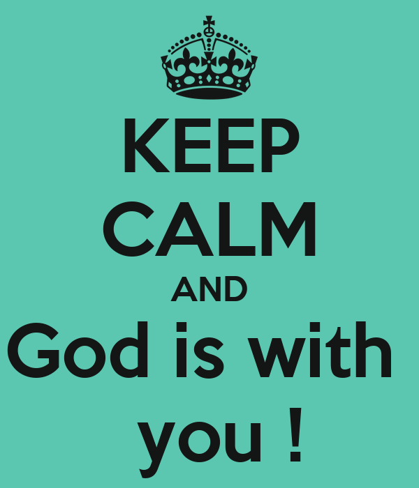 KEEP CALM AND God is with   you !