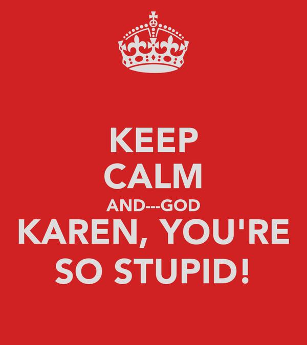 KEEP CALM AND---GOD KAREN, YOU'RE SO STUPID!