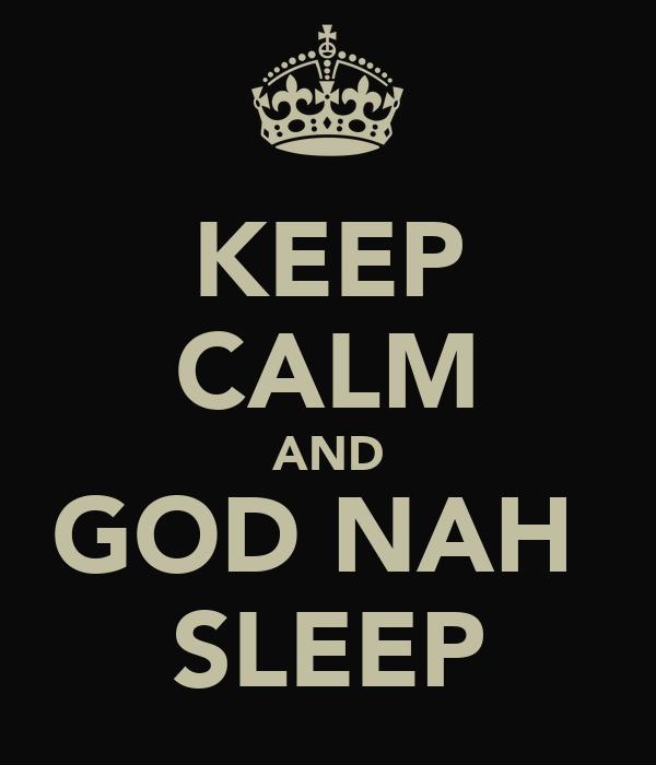 KEEP CALM AND GOD NAH  SLEEP