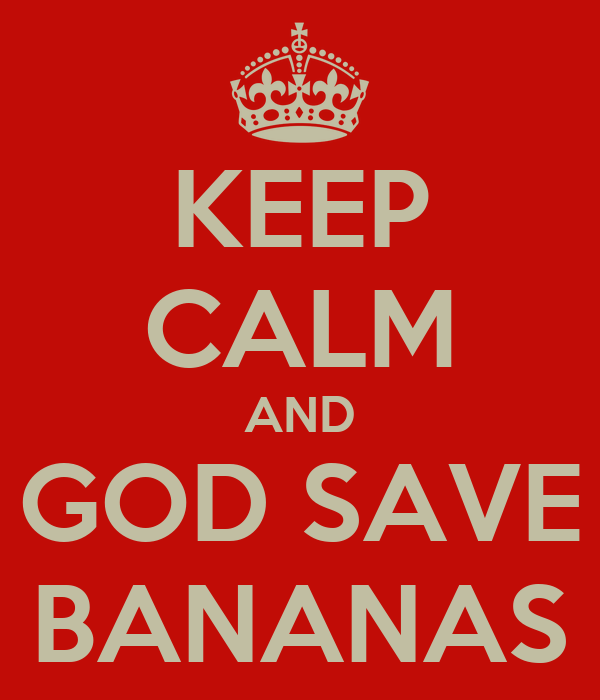 KEEP CALM AND GOD SAVE BANANAS
