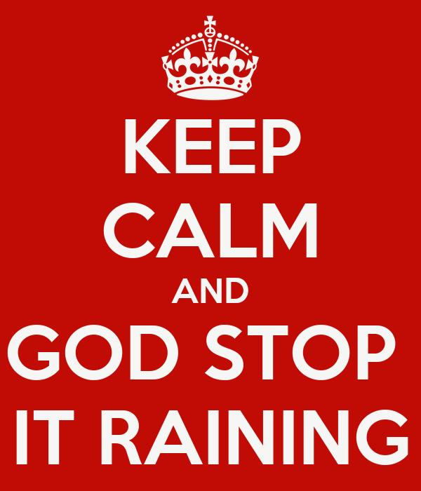 KEEP CALM AND GOD STOP  IT RAINING