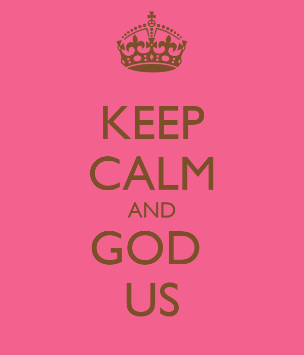 KEEP CALM AND GOD  US