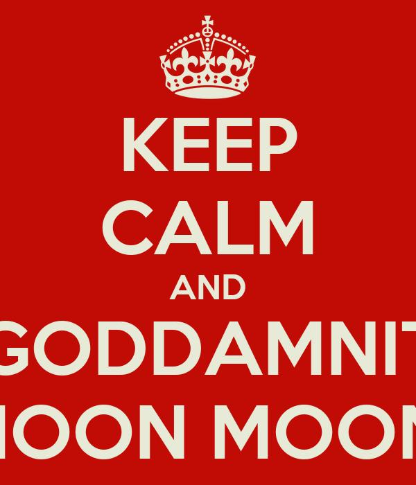 KEEP CALM AND GODDAMNIT MOON MOON!