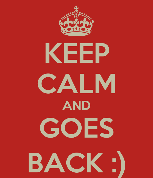KEEP CALM AND GOES BACK :)