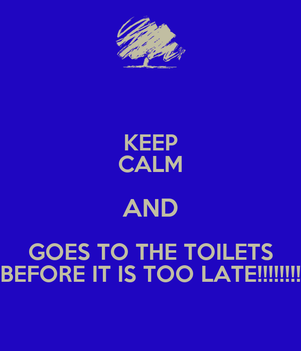 KEEP CALM AND GOES TO THE TOILETS BEFORE IT IS TOO LATE!!!!!!!!