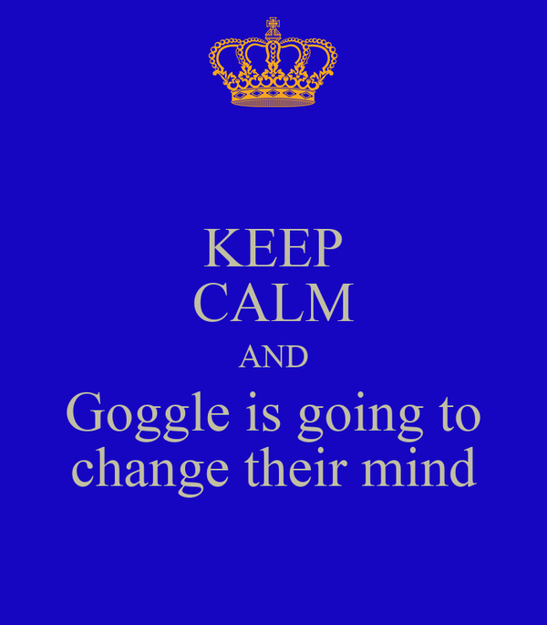 KEEP CALM AND Goggle is going to change their mind