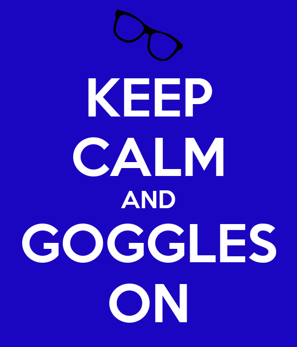 KEEP CALM AND GOGGLES ON