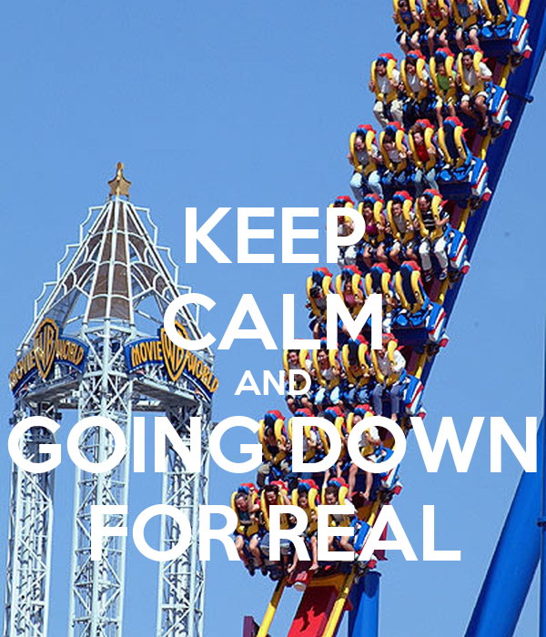 KEEP CALM AND GOING DOWN FOR REAL