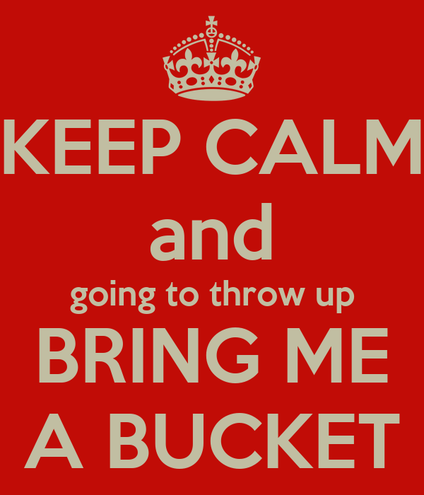 KEEP CALM and going to throw up BRING ME A BUCKET