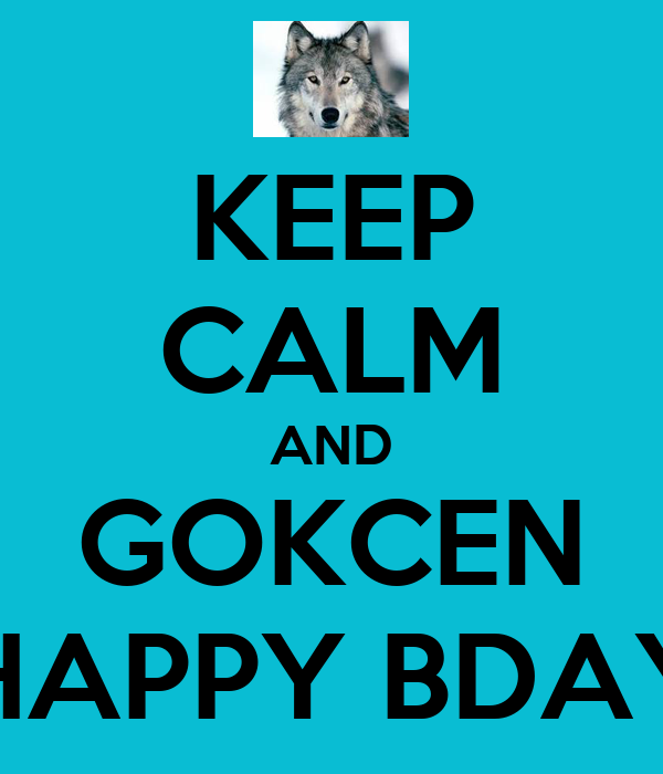 KEEP CALM AND GOKCEN HAPPY BDAY
