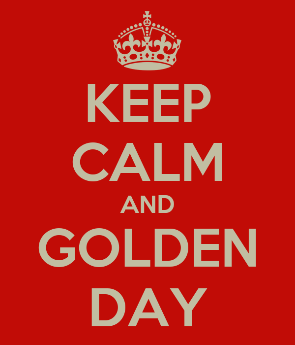 KEEP CALM AND GOLDEN DAY