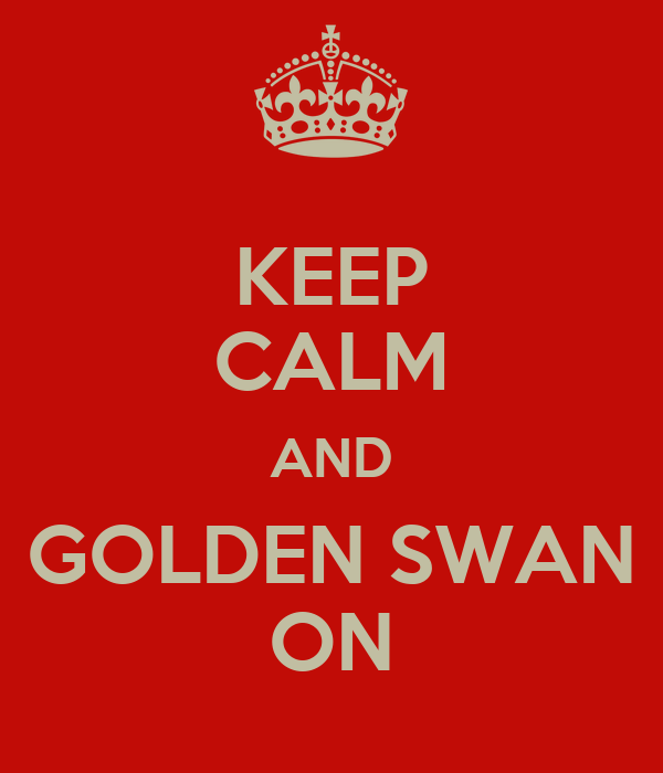 KEEP CALM AND GOLDEN SWAN ON