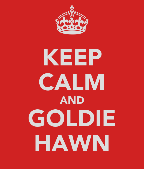 KEEP CALM AND GOLDIE HAWN